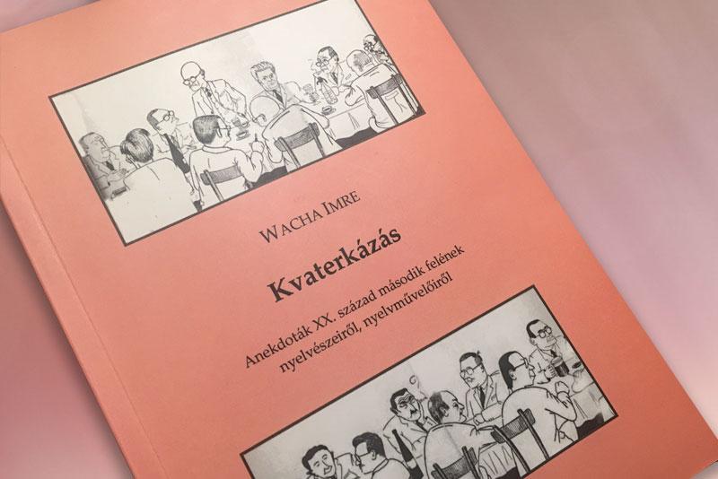 Kvaterkázás – Wacha Imre anekdotái nyelvészekről, nyelvművelőkről